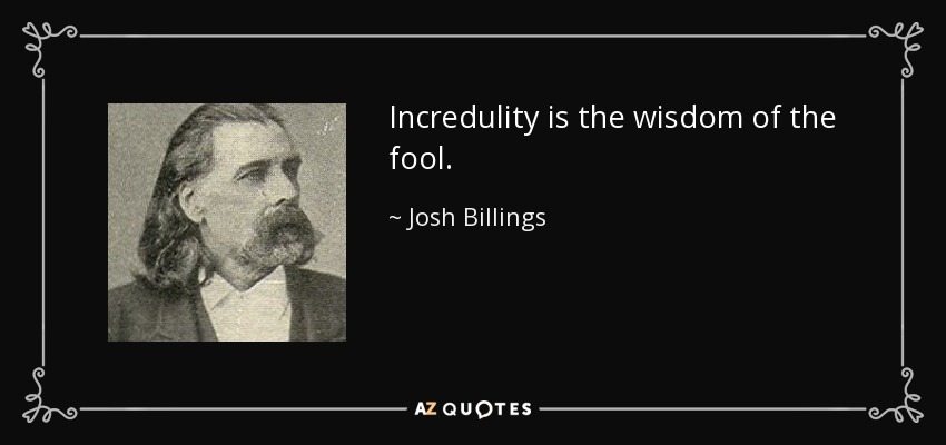 Incredulity is the wisdom of the fool. - Josh Billings