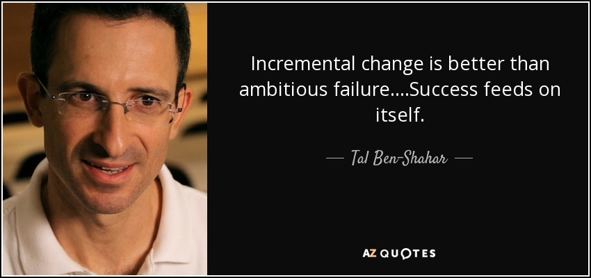 Incremental change is better than ambitious failure. . . .Success feeds on itself. - Tal Ben-Shahar