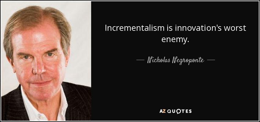 Incrementalism is innovation's worst enemy. - Nicholas Negroponte