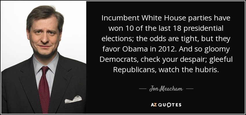 Incumbent White House parties have won 10 of the last 18 presidential elections; the odds are tight, but they favor Obama in 2012. And so gloomy Democrats, check your despair; gleeful Republicans, watch the hubris. - Jon Meacham