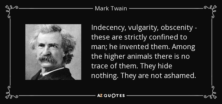 Indecency, vulgarity, obscenity - these are strictly confined to man; he invented them. Among the higher animals there is no trace of them. They hide nothing. They are not ashamed. - Mark Twain
