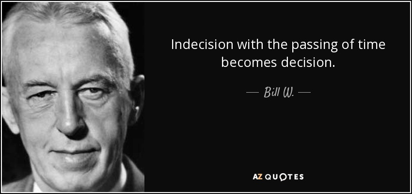 Indecision with the passing of time becomes decision. - Bill W.