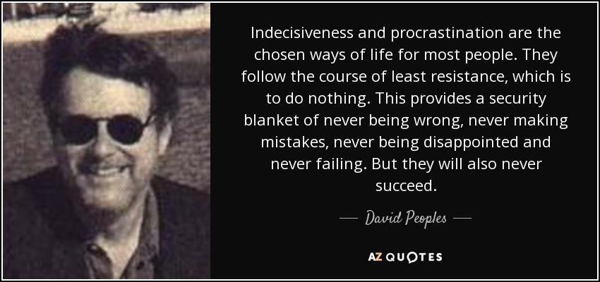 Indecisiveness and procrastination are the chosen ways of life for most people. They follow the course of least resistance, which is to do nothing. This provides a security blanket of never being wrong, never making mistakes, never being disappointed and never failing. But they will also never succeed. - David Peoples