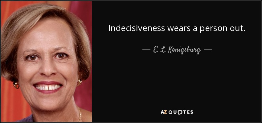 Indecisiveness wears a person out. - E. L. Konigsburg
