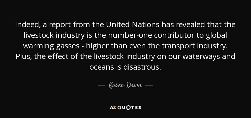 Indeed, a report from the United Nations has revealed that the livestock industry is the number-one contributor to global warming gasses - higher than even the transport industry. Plus, the effect of the livestock industry on our waterways and oceans is disastrous. - Karen Dawn