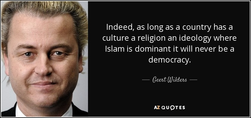 Indeed, as long as a country has a culture a religion an ideology where Islam is dominant it will never be a democracy. - Geert Wilders