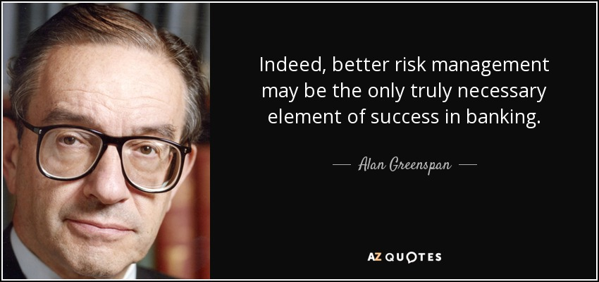 Indeed, better risk management may be the only truly necessary element of success in banking. - Alan Greenspan