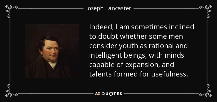 Indeed, I am sometimes inclined to doubt whether some men consider youth as rational and intelligent beings, with minds capable of expansion, and talents formed for usefulness. - Joseph Lancaster