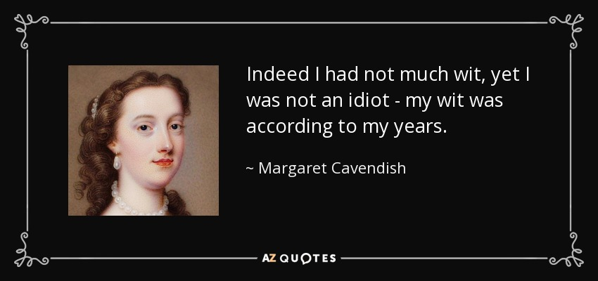 Indeed I had not much wit, yet I was not an idiot - my wit was according to my years. - Margaret Cavendish