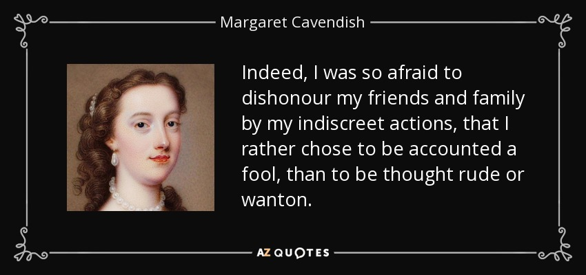 Indeed, I was so afraid to dishonour my friends and family by my indiscreet actions, that I rather chose to be accounted a fool, than to be thought rude or wanton. - Margaret Cavendish