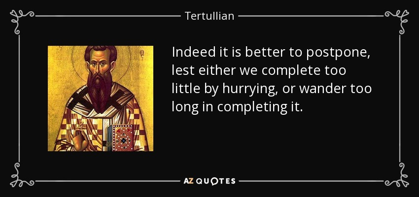 Indeed it is better to postpone, lest either we complete too little by hurrying, or wander too long in completing it. - Tertullian