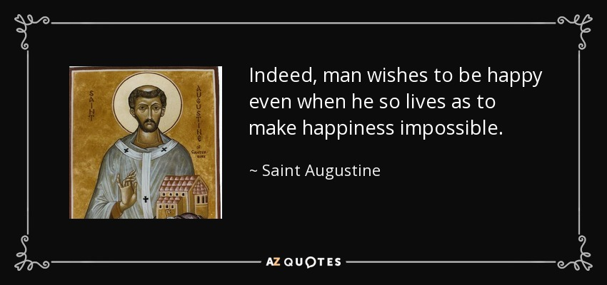 Indeed, man wishes to be happy even when he so lives as to make happiness impossible. - Saint Augustine