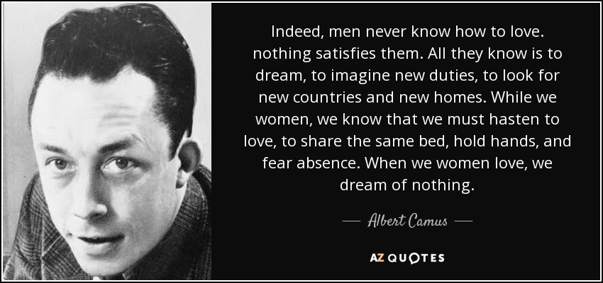 Indeed, men never know how to love. nothing satisfies them. All they know is to dream, to imagine new duties, to look for new countries and new homes. While we women, we know that we must hasten to love, to share the same bed, hold hands, and fear absence. When we women love, we dream of nothing. - Albert Camus
