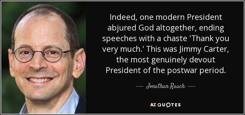Indeed, one modern President abjured God altogether, ending speeches with a chaste 'Thank you very much.' This was Jimmy Carter, the most genuinely devout President of the postwar period. - Jonathan Rauch