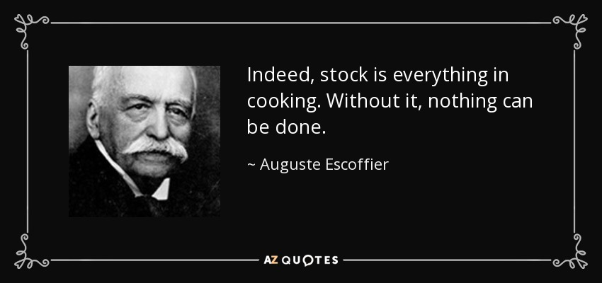 Indeed, stock is everything in cooking. Without it, nothing can be done. - Auguste Escoffier