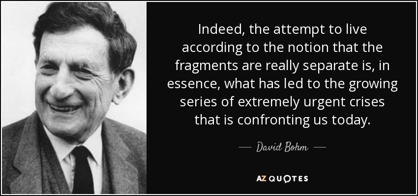 Indeed, the attempt to live according to the notion that the fragments are really separate is, in essence, what has led to the growing series of extremely urgent crises that is confronting us today. - David Bohm