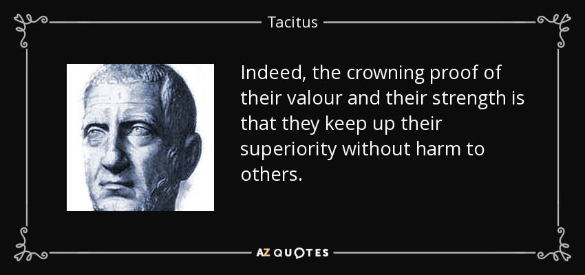 Indeed, the crowning proof of their valour and their strength is that they keep up their superiority without harm to others. - Tacitus