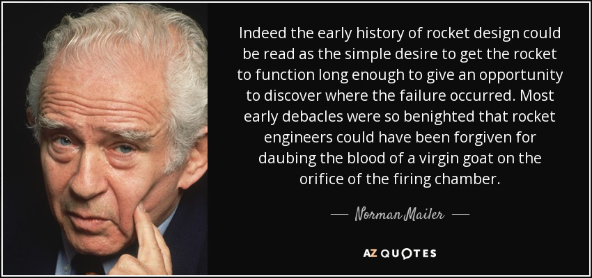 Indeed the early history of rocket design could be read as the simple desire to get the rocket to function long enough to give an opportunity to discover where the failure occurred. Most early debacles were so benighted that rocket engineers could have been forgiven for daubing the blood of a virgin goat on the orifice of the firing chamber. - Norman Mailer