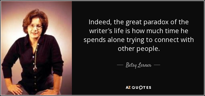 Indeed, the great paradox of the writer's life is how much time he spends alone trying to connect with other people. - Betsy Lerner