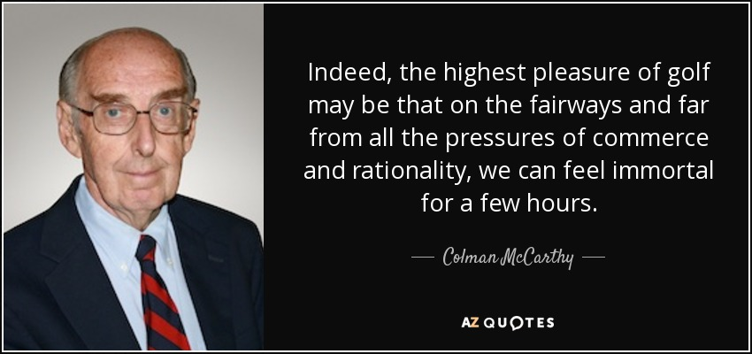 Indeed, the highest pleasure of golf may be that on the fairways and far from all the pressures of commerce and rationality, we can feel immortal for a few hours. - Colman McCarthy