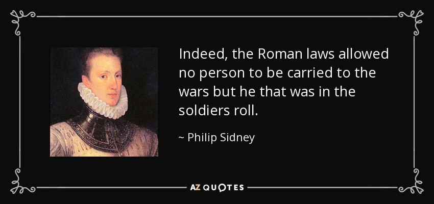 Indeed, the Roman laws allowed no person to be carried to the wars but he that was in the soldiers roll. - Philip Sidney