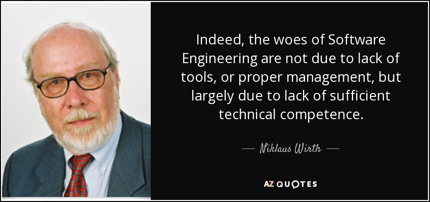 Indeed, the woes of Software Engineering are not due to lack of tools, or proper management, but largely due to lack of sufficient technical competence. - Niklaus Wirth