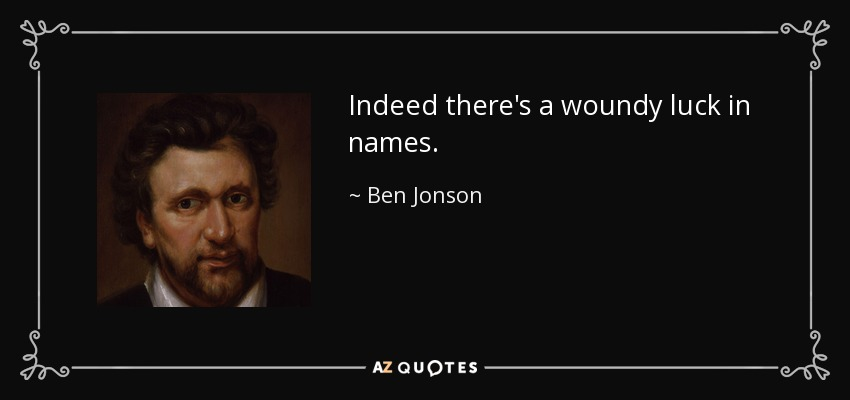 Indeed there's a woundy luck in names. - Ben Jonson
