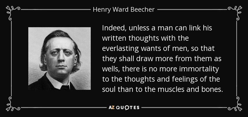 Indeed, unless a man can link his written thoughts with the everlasting wants of men, so that they shall draw more from them as wells, there is no more immortality to the thoughts and feelings of the soul than to the muscles and bones. - Henry Ward Beecher