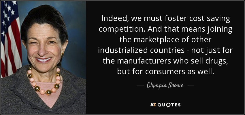 Indeed, we must foster cost-saving competition. And that means joining the marketplace of other industrialized countries - not just for the manufacturers who sell drugs, but for consumers as well. - Olympia Snowe