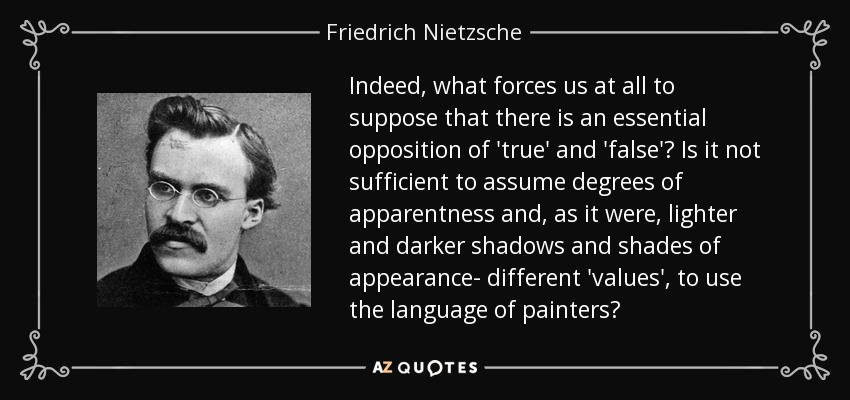 Indeed, what forces us at all to suppose that there is an essential opposition of 'true' and 'false'? Is it not sufficient to assume degrees of apparentness and, as it were, lighter and darker shadows and shades of appearance- different 'values', to use the language of painters? - Friedrich Nietzsche