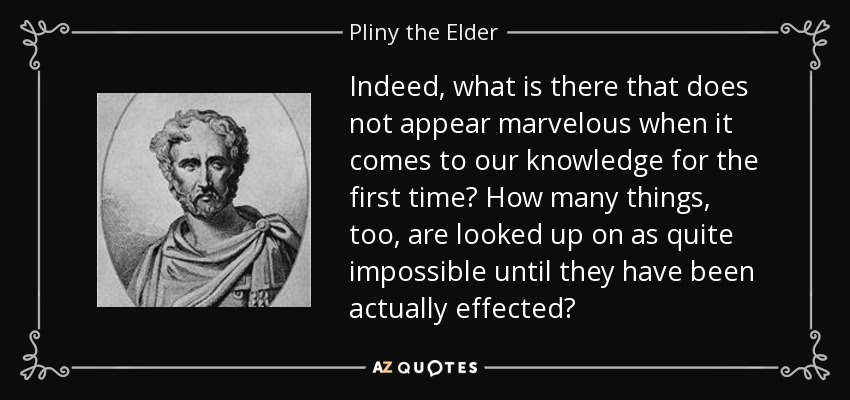 Indeed, what is there that does not appear marvelous when it comes to our knowledge for the first time? How many things, too, are looked up on as quite impossible until they have been actually effected? - Pliny the Elder
