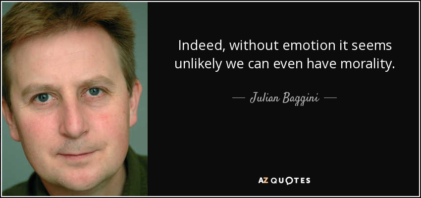 Indeed, without emotion it seems unlikely we can even have morality. - Julian Baggini