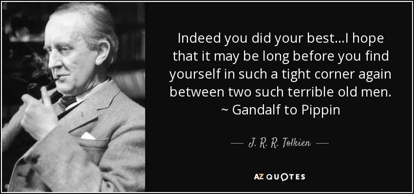 Indeed you did your best...I hope that it may be long before you find yourself in such a tight corner again between two such terrible old men. ~ Gandalf to Pippin - J. R. R. Tolkien