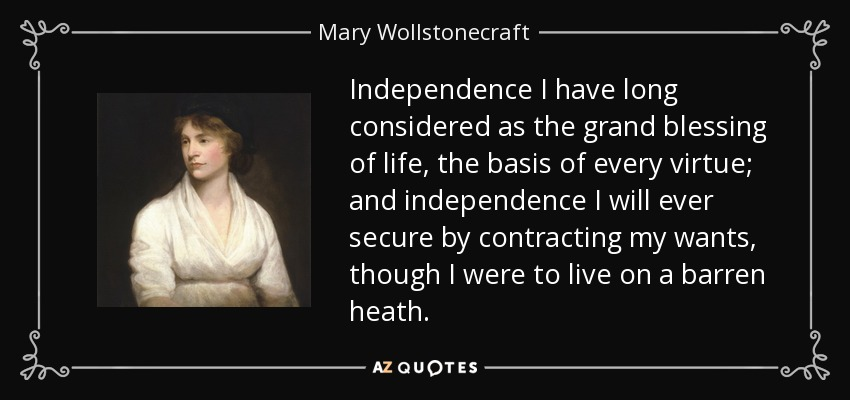 Independence I have long considered as the grand blessing of life, the basis of every virtue; and independence I will ever secure by contracting my wants, though I were to live on a barren heath. - Mary Wollstonecraft