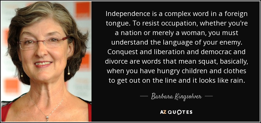 Independence is a complex word in a foreign tongue. To resist occupation, whether you're a nation or merely a woman, you must understand the language of your enemy. Conquest and liberation and democrac and divorce are words that mean squat, basically, when you have hungry children and clothes to get out on the line and it looks like rain. - Barbara Kingsolver