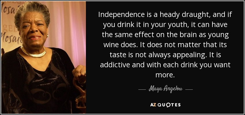 Independence is a heady draught, and if you drink it in your youth, it can have the same effect on the brain as young wine does. It does not matter that its taste is not always appealing. It is addictive and with each drink you want more. - Maya Angelou