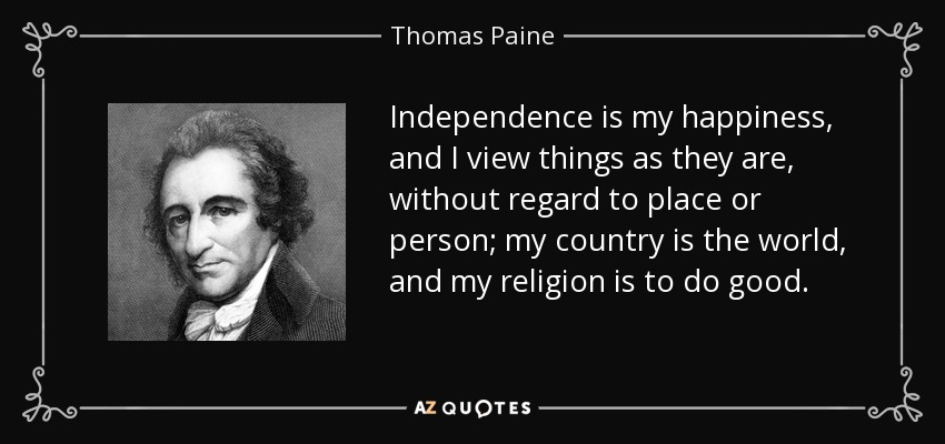 Independence is my happiness, and I view things as they are, without regard to place or person; my country is the world, and my religion is to do good. - Thomas Paine