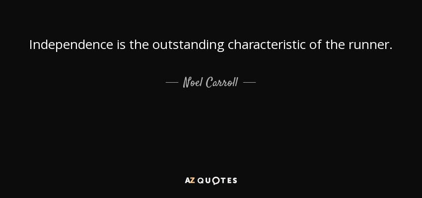 Independence is the outstanding characteristic of the runner. - Noel Carroll