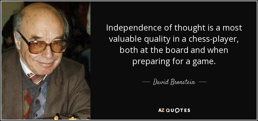 Independence of thought is a most valuable quality in a chess-player, both at the board and when preparing for a game. - David Bronstein