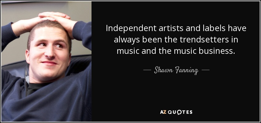 Independent artists and labels have always been the trendsetters in music and the music business. - Shawn Fanning