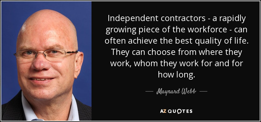Independent contractors - a rapidly growing piece of the workforce - can often achieve the best quality of life. They can choose from where they work, whom they work for and for how long. - Maynard Webb