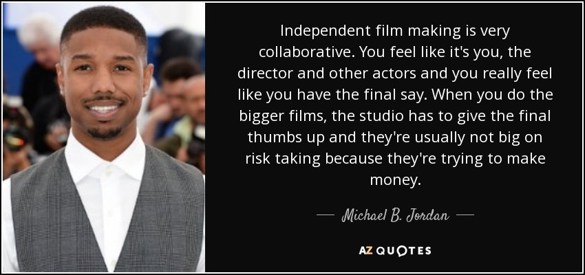Independent film making is very collaborative. You feel like it's you, the director and other actors and you really feel like you have the final say. When you do the bigger films, the studio has to give the final thumbs up and they're usually not big on risk taking because they're trying to make money. - Michael B. Jordan