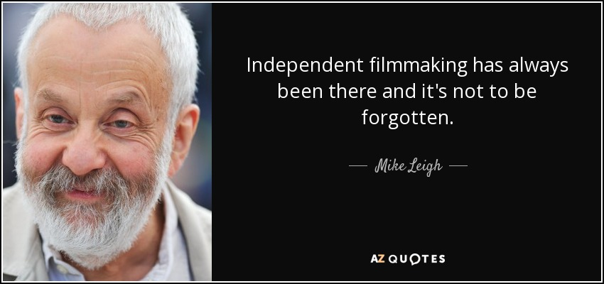 Independent filmmaking has always been there and it's not to be forgotten. - Mike Leigh