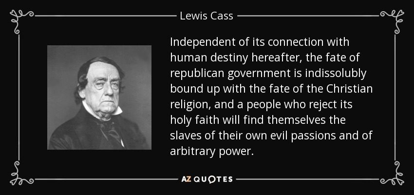 Independent of its connection with human destiny hereafter, the fate of republican government is indissolubly bound up with the fate of the Christian religion, and a people who reject its holy faith will find themselves the slaves of their own evil passions and of arbitrary power. - Lewis Cass
