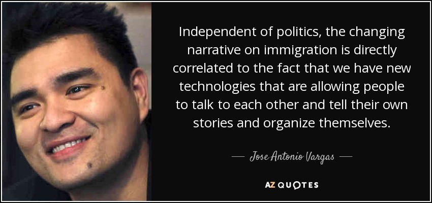 Independent of politics, the changing narrative on immigration is directly correlated to the fact that we have new technologies that are allowing people to talk to each other and tell their own stories and organize themselves. - Jose Antonio Vargas