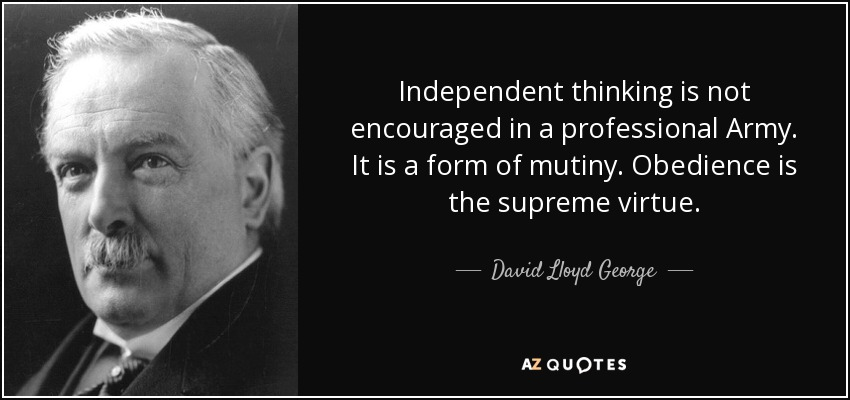 Independent thinking is not encouraged in a professional Army. It is a form of mutiny. Obedience is the supreme virtue. - David Lloyd George
