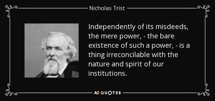 Independently of its misdeeds, the mere power, - the bare existence of such a power, - is a thing irreconcilable with the nature and spirit of our institutions. - Nicholas Trist