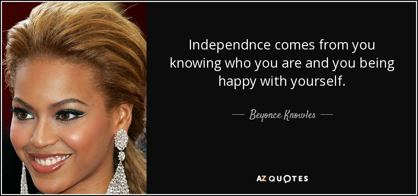 Independnce comes from you knowing who you are and you being happy with yourself. - Beyonce Knowles