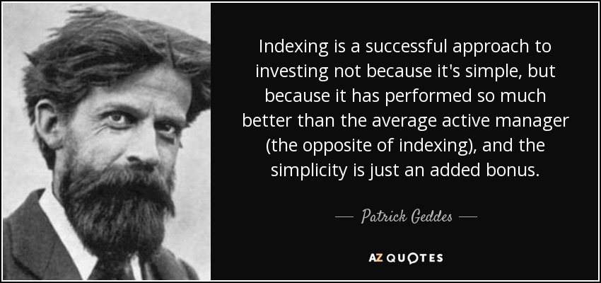 Indexing is a successful approach to investing not because it's simple, but because it has performed so much better than the average active manager (the opposite of indexing), and the simplicity is just an added bonus. - Patrick Geddes