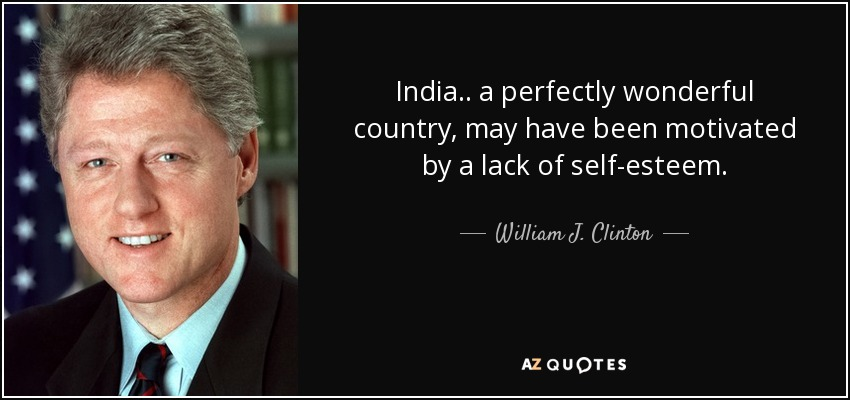 India.. a perfectly wonderful country, may have been motivated by a lack of self-esteem. - William J. Clinton